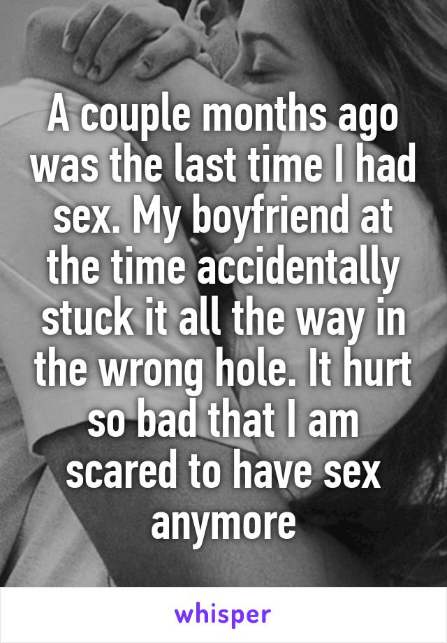 A couple months ago was the last time I had sex. My boyfriend at the time accidentally stuck it all the way in the wrong hole. It hurt so bad that I am scared to have sex anymore