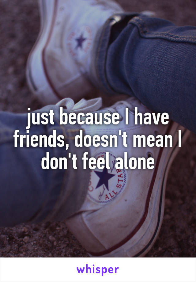 just because I have friends, doesn't mean I don't feel alone