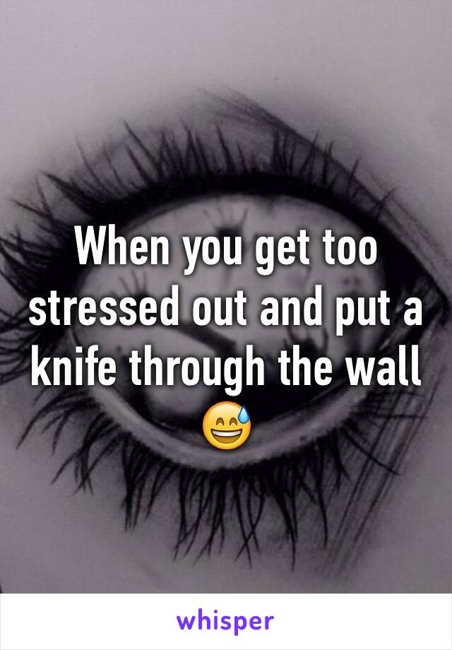 When you get too stressed out and put a knife through the wall 😅