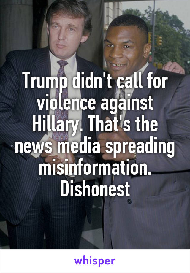 Trump didn't call for violence against Hillary. That's the news media spreading misinformation. Dishonest