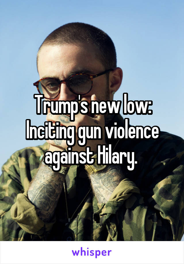 Trump's new low: Inciting gun violence against Hilary.