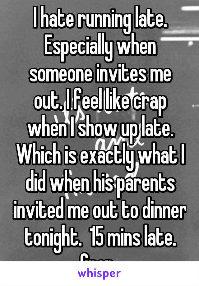I hate running late. Especially when someone invites me out. I feel like crap when I show up late. Which is exactly what I did when his parents invited me out to dinner tonight.  15 mins late. Crap.