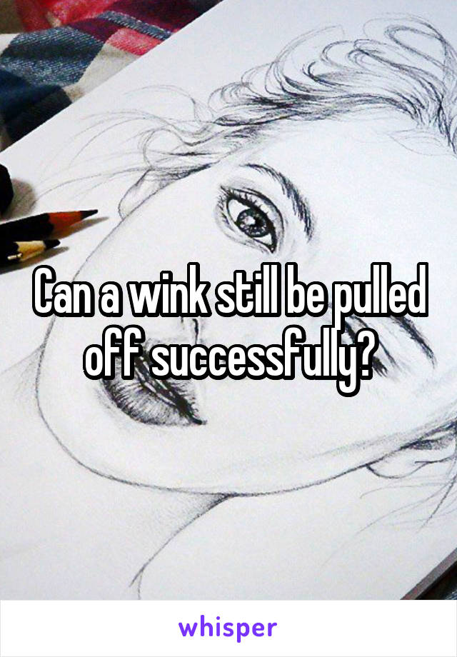 Can a wink still be pulled off successfully?