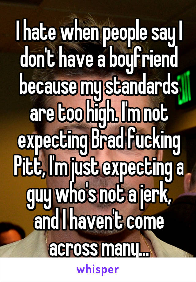 I hate when people say I don't have a boyfriend because my standards are too high. I'm not expecting Brad fucking Pitt, I'm just expecting a guy who's not a jerk, and I haven't come across many...