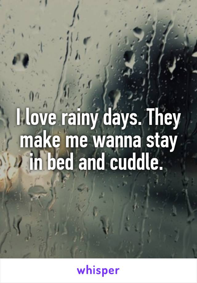 I love rainy days. They make me wanna stay in bed and cuddle.