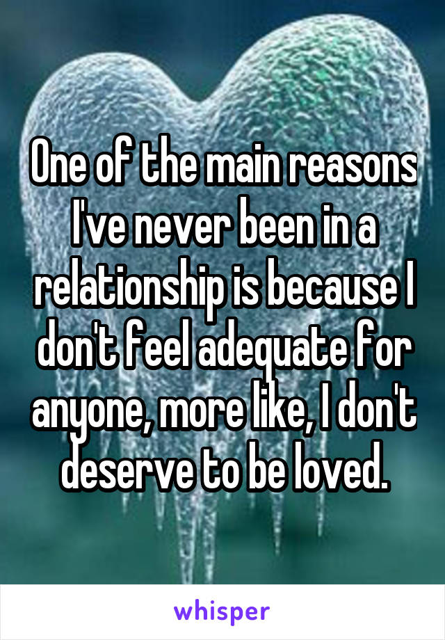 One of the main reasons I've never been in a relationship is because I don't feel adequate for anyone, more like, I don't deserve to be loved.