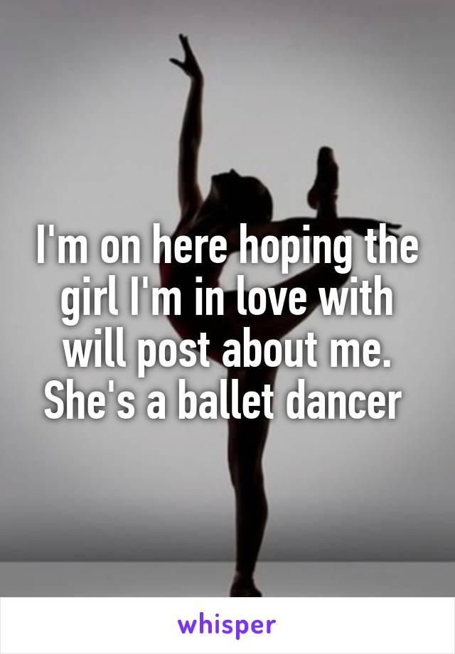 I'm on here hoping the girl I'm in love with will post about me. She's a ballet dancer