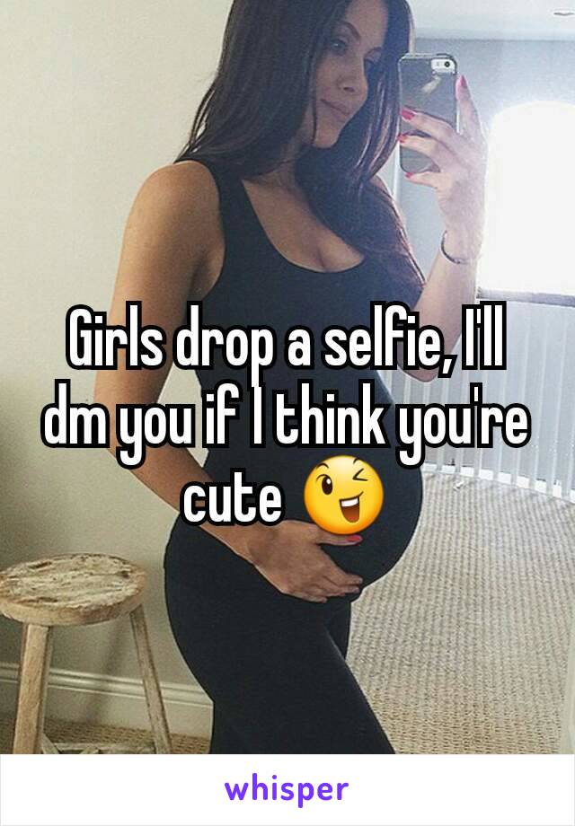 Girls drop a selfie, I'll dm you if I think you're cute 😉