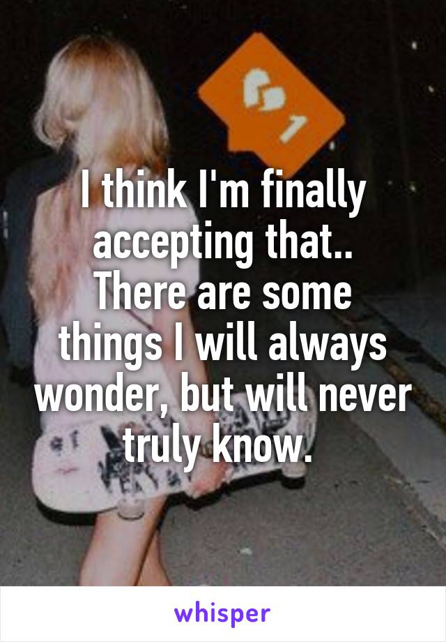 I think I'm finally accepting that.. There are some things I will always wonder, but will never truly know.