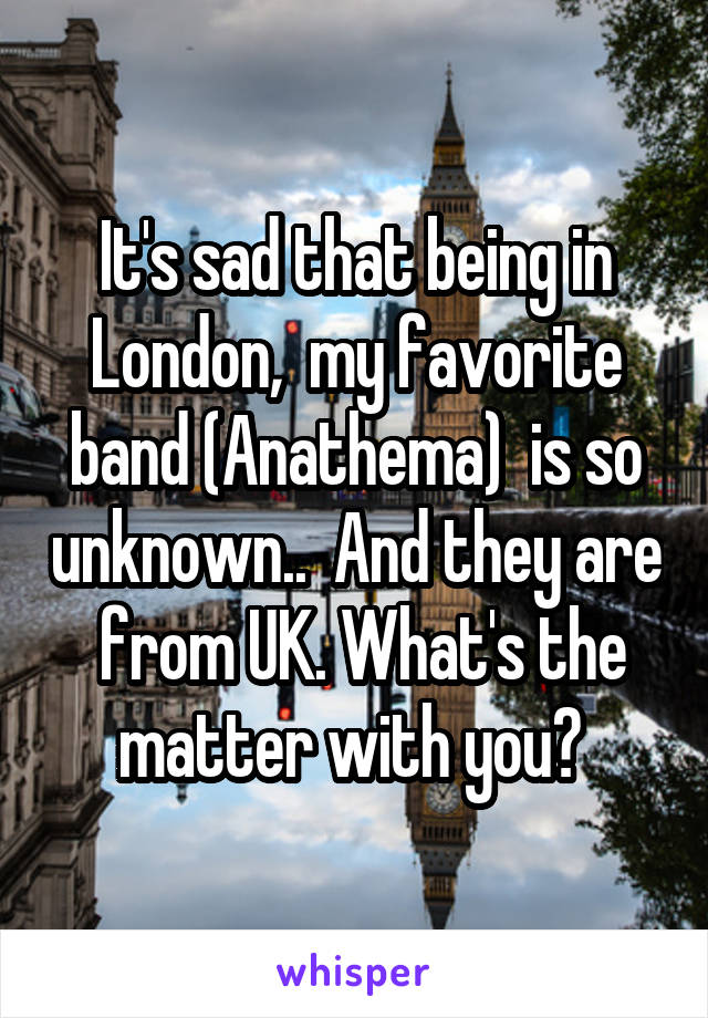 It's sad that being in London,  my favorite band (Anathema)  is so unknown..  And they are  from UK. What's the matter with you?
