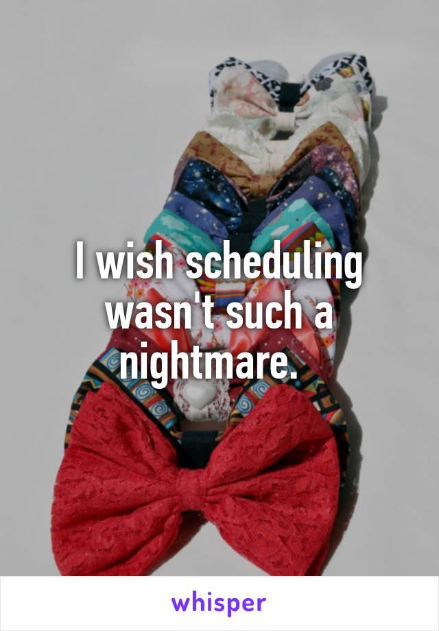 I wish scheduling wasn't such a nightmare.