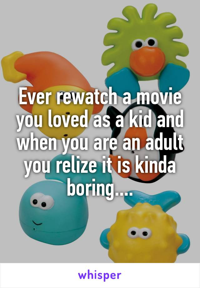 Ever rewatch a movie you loved as a kid and when you are an adult you relize it is kinda boring....