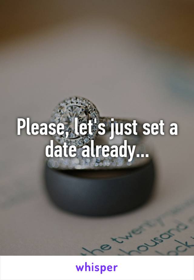 Please, let's just set a date already...