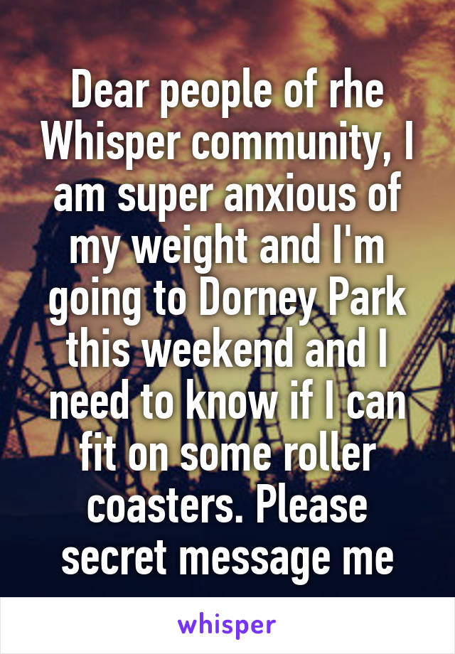 Dear people of rhe Whisper community, I am super anxious of my weight and I'm going to Dorney Park this weekend and I need to know if I can fit on some roller coasters. Please secret message me