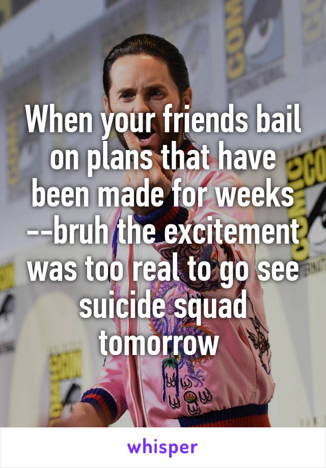 When your friends bail on plans that have been made for weeks --bruh the excitement was too real to go see suicide squad tomorrow