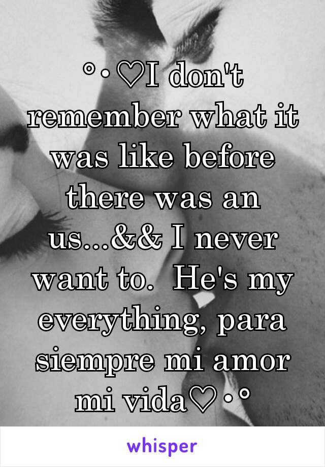 °•♡I don't remember what it was like before there was an us...&& I never want to.  He's my everything, para siempre mi amor mi vida♡•°