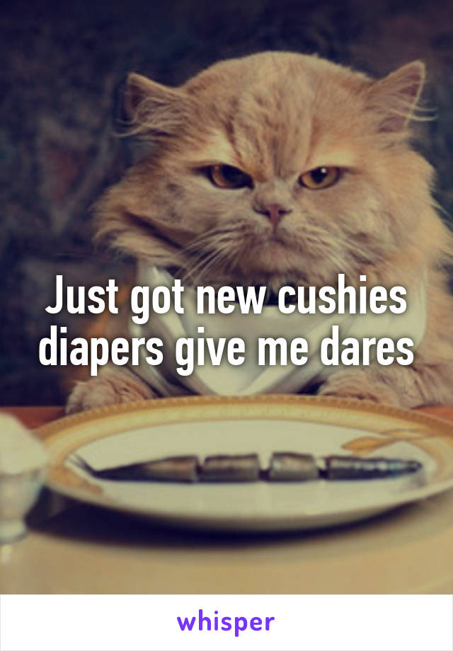 Just got new cushies diapers give me dares