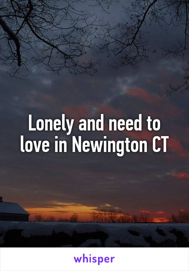 Lonely and need to love in Newington CT