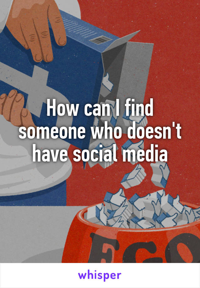 How can I find someone who doesn't have social media