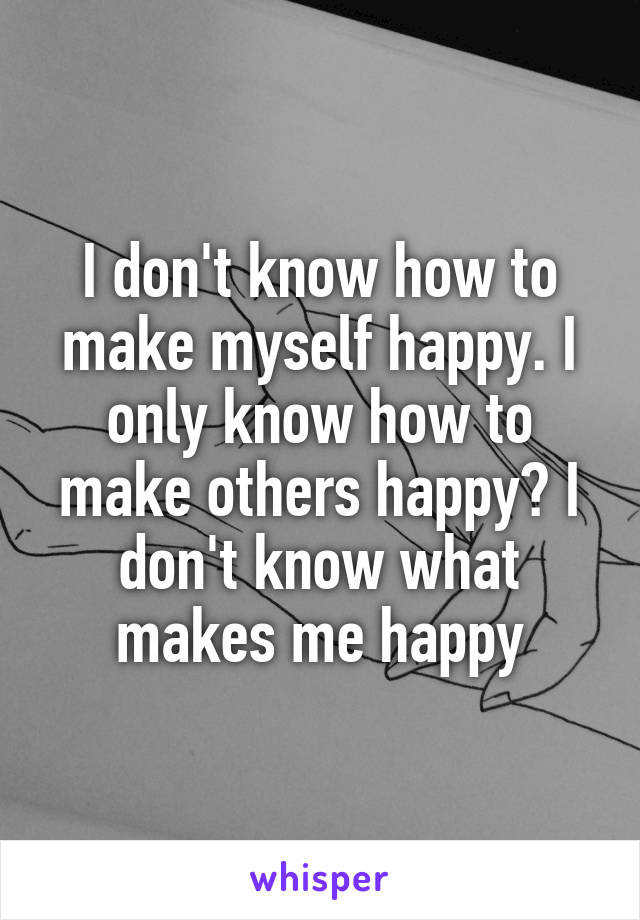 I don't know how to make myself happy. I only know how to make others happy? I don't know what makes me happy