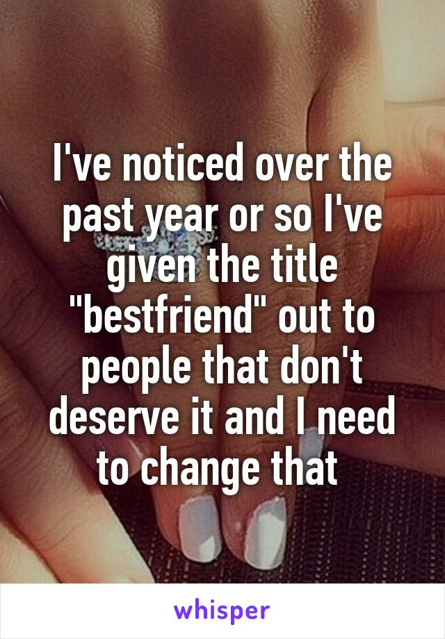 "I've noticed over the past year or so I've given the title ""bestfriend"" out to people that don't deserve it and I need to change that"