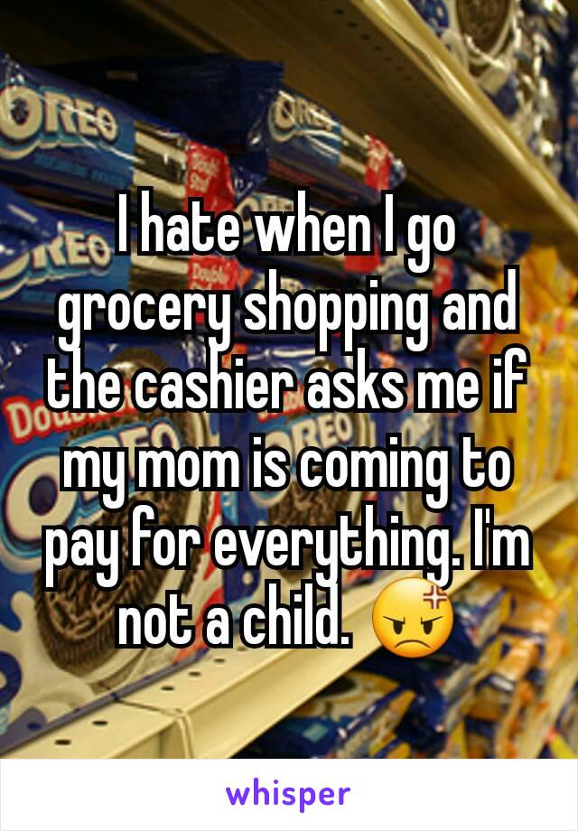 I hate when I go grocery shopping and the cashier asks me if my mom is coming to pay for everything. I'm not a child. 😡