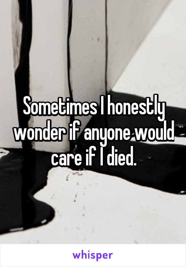 Sometimes I honestly wonder if anyone would care if I died.