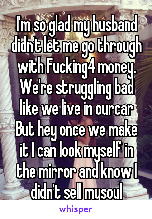 I'm so glad my husband didn't let me go through with Fucking4 money. We're struggling bad like we live in ourcar But hey once we make it I can look myself in the mirror and know I didn't sell mysoul