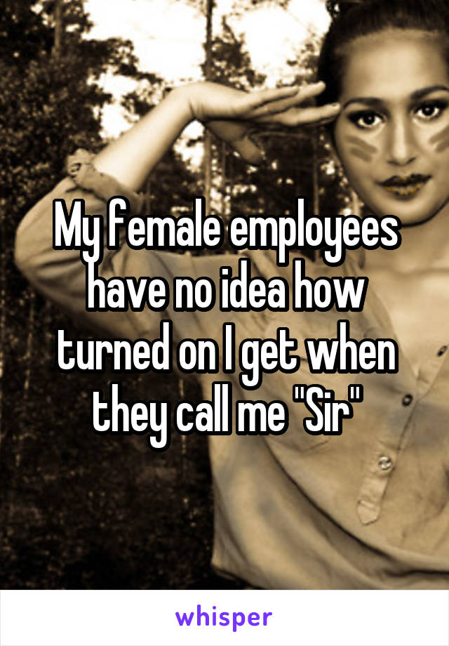 """My female employees have no idea how turned on I get when they call me """"Sir"""""""