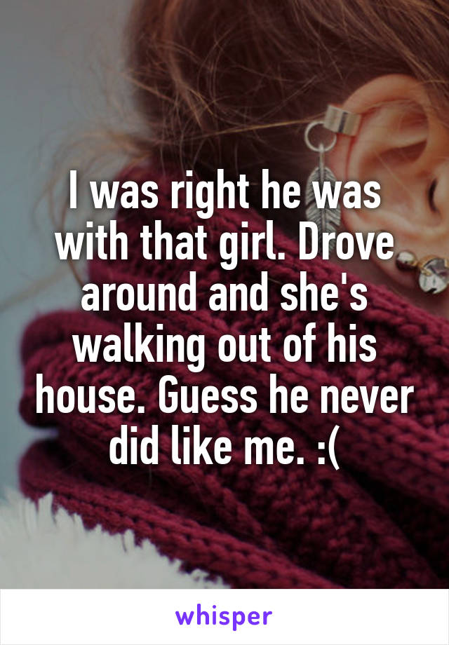 I was right he was with that girl. Drove around and she's walking out of his house. Guess he never did like me. :(