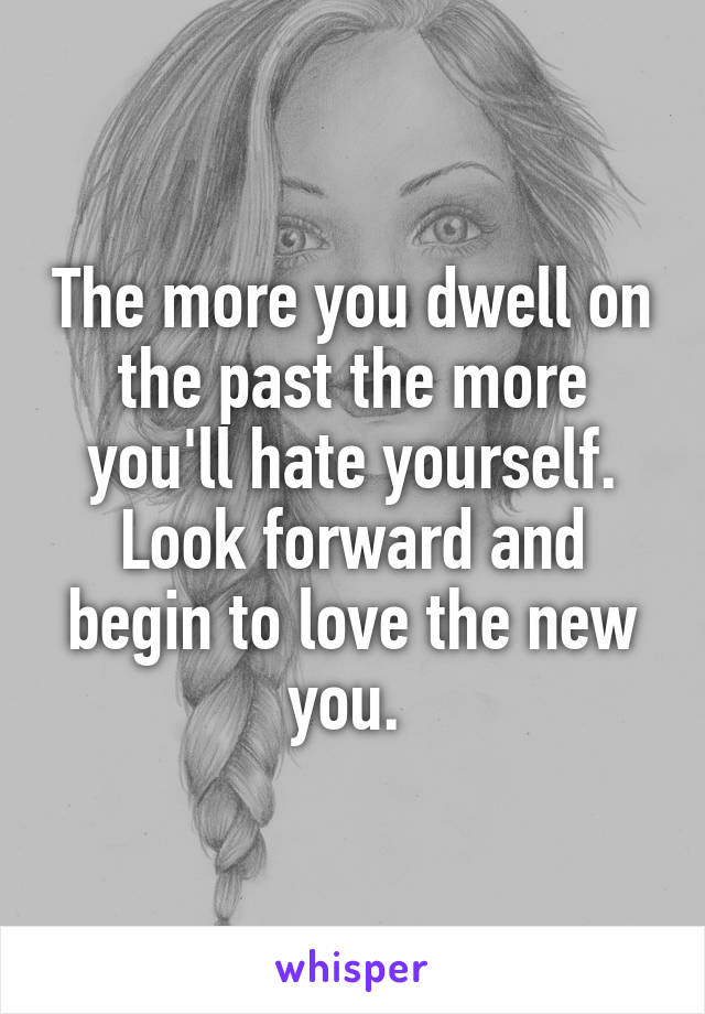 The more you dwell on the past the more you'll hate yourself. Look forward and begin to love the new you.