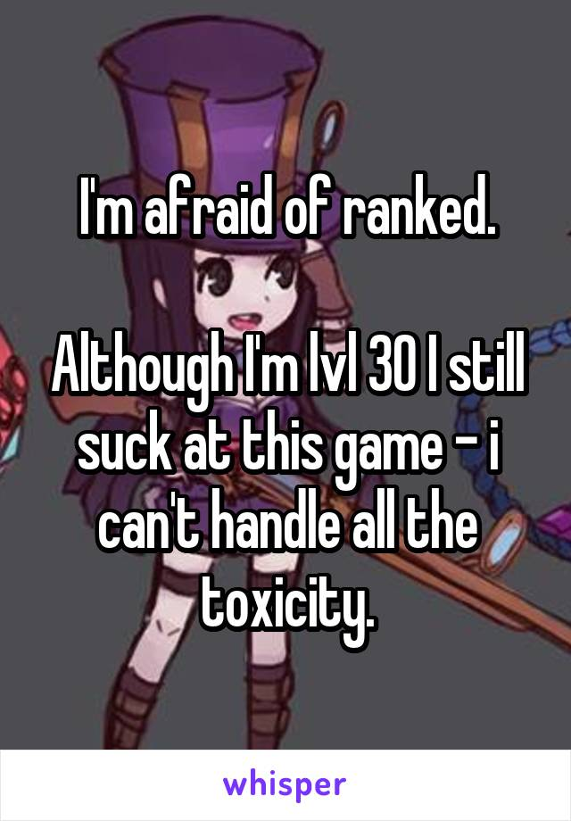 I'm afraid of ranked.  Although I'm lvl 30 I still suck at this game - i can't handle all the toxicity.