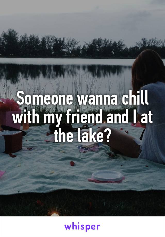 Someone wanna chill with my friend and I at the lake?