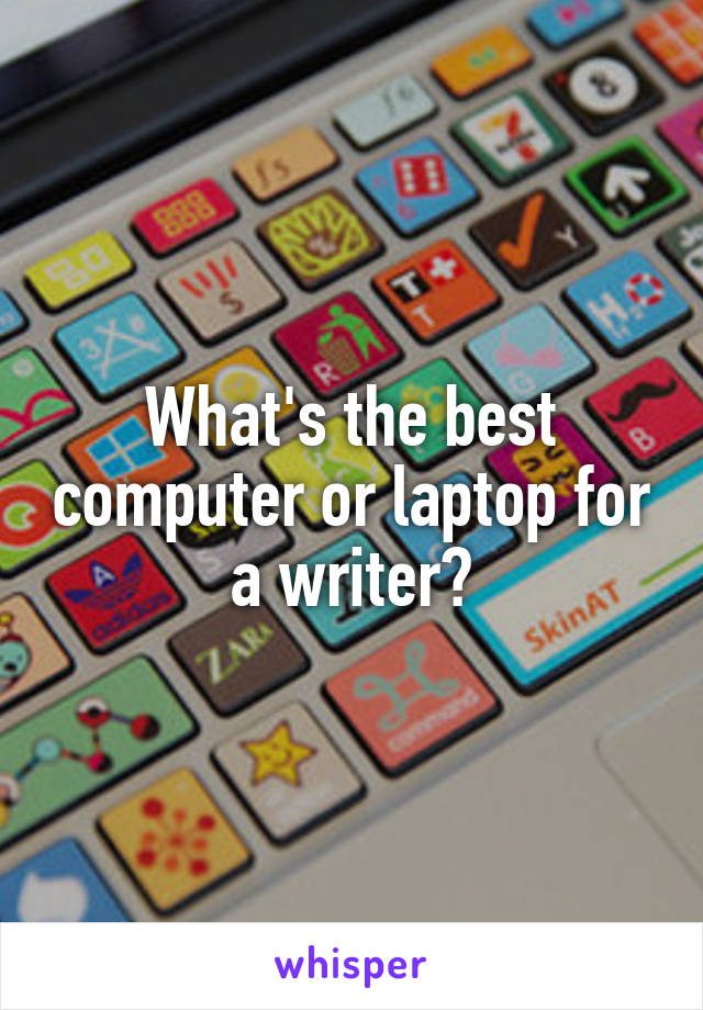 What's the best computer or laptop for a writer?