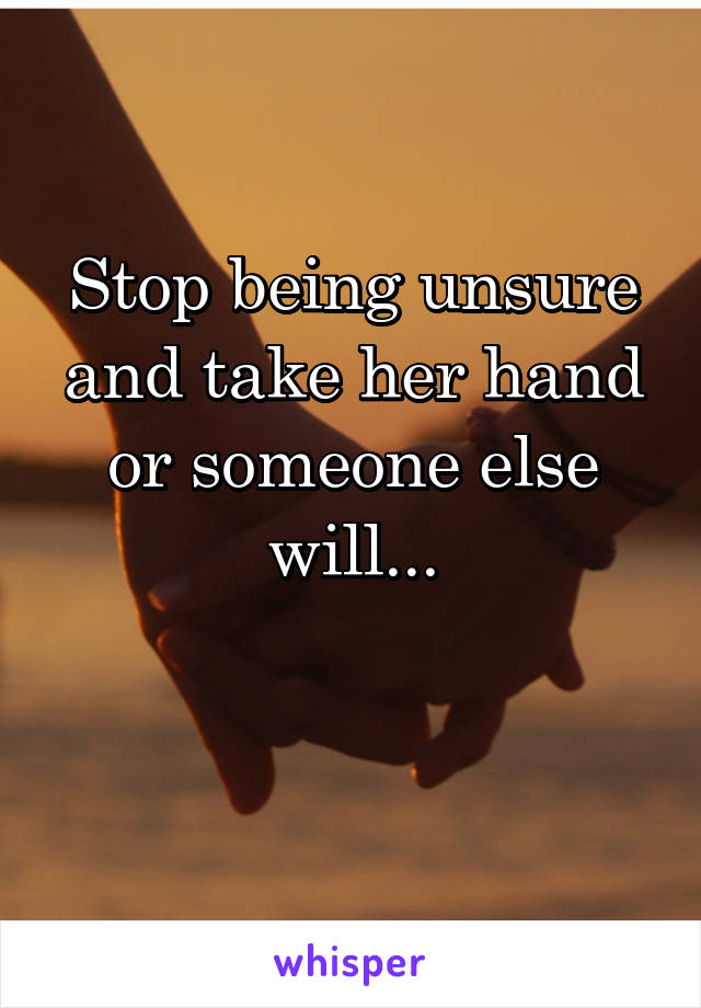Stop being unsure and take her hand or someone else will...