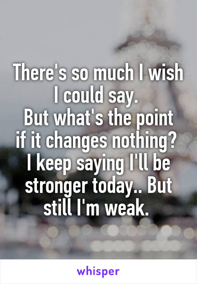 There's so much I wish I could say.  But what's the point if it changes nothing?  I keep saying I'll be stronger today.. But still I'm weak.
