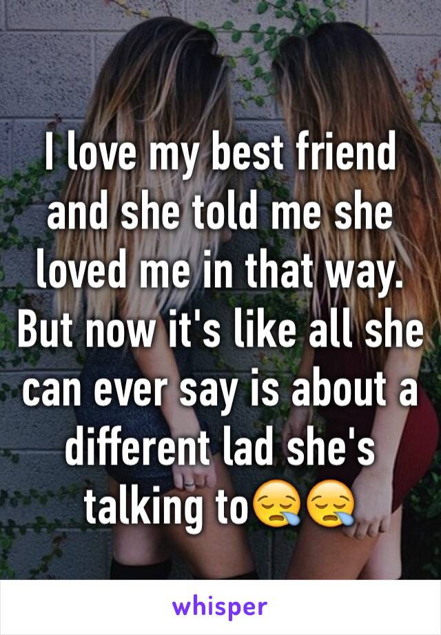 I love my best friend and she told me she loved me in that way. But now it's like all she can ever say is about a different lad she's talking to😪😪