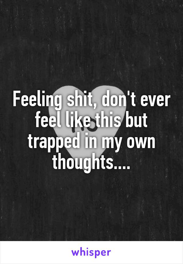 Feeling shit, don't ever feel like this but trapped in my own thoughts....