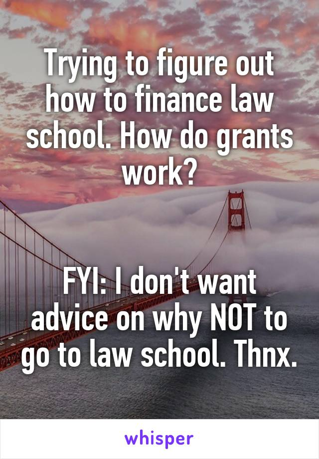 Trying to figure out how to finance law school. How do grants work?   FYI: I don't want advice on why NOT to go to law school. Thnx.