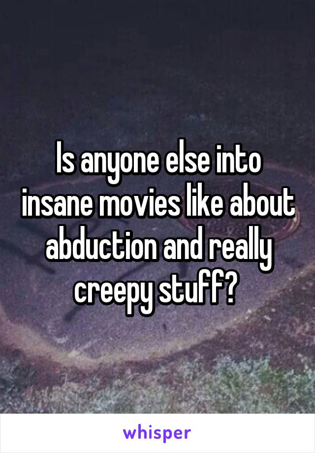 Is anyone else into insane movies like about abduction and really creepy stuff?