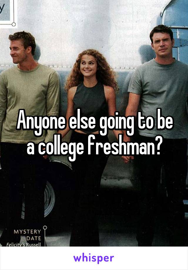 Anyone else going to be a college freshman?