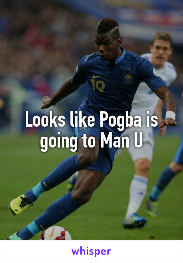 Looks like Pogba is going to Man U