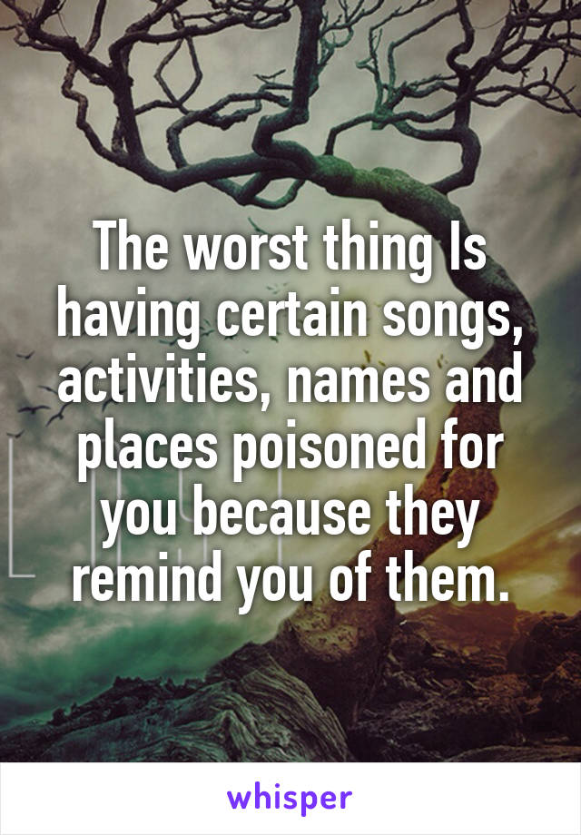 The worst thing Is having certain songs, activities, names and places poisoned for you because they remind you of them.