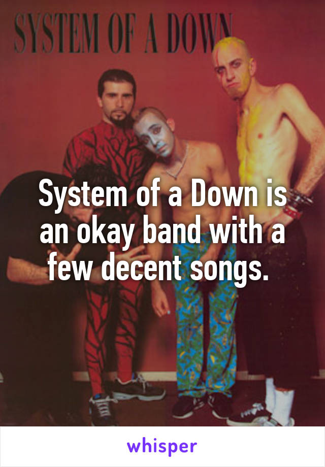 System of a Down is an okay band with a few decent songs.