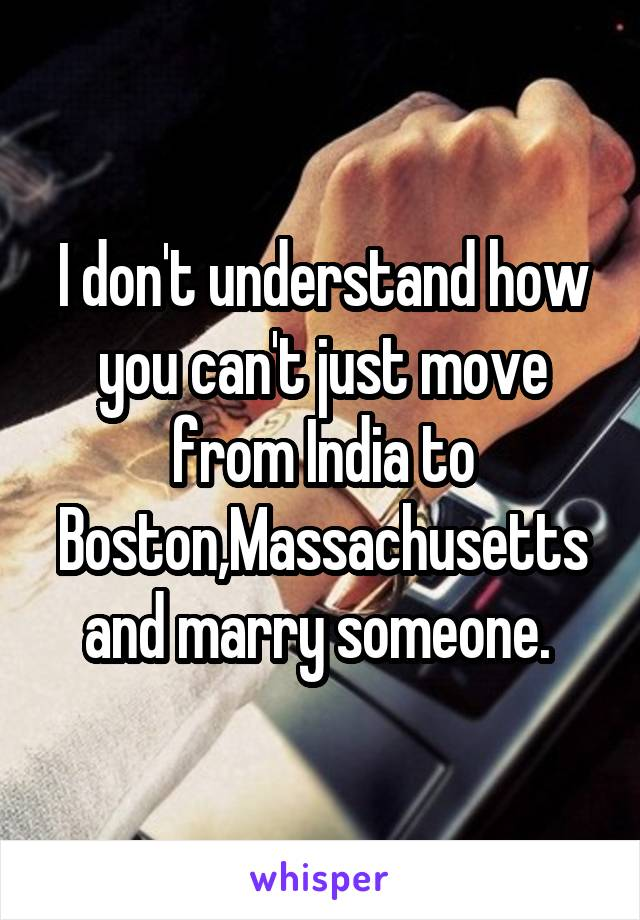 I don't understand how you can't just move from India to Boston,Massachusetts and marry someone.