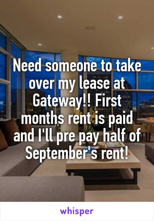 Need someone to take over my lease at Gateway!! First months rent is paid and I'll pre pay half of September's rent!