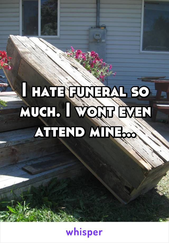 I hate funeral so much. I wont even attend mine...