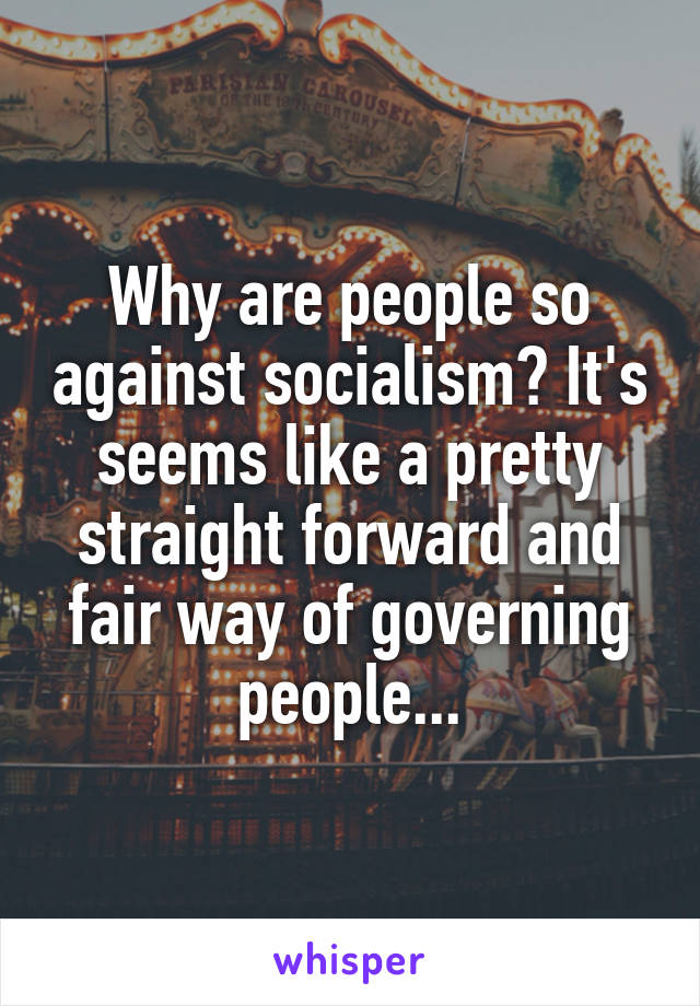 Why are people so against socialism? It's seems like a pretty straight forward and fair way of governing people...