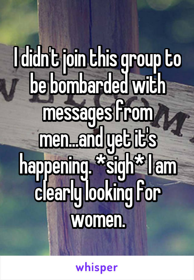 I didn't join this group to be bombarded with messages from men...and yet it's happening. *sigh* I am clearly looking for women.