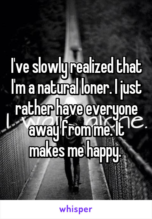 I've slowly realized that I'm a natural loner. I just rather have everyone away from me. It makes me happy.